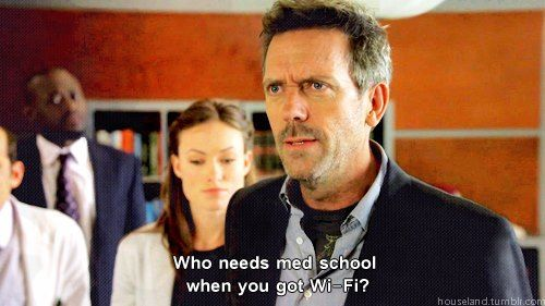 """Who needs med school when you got Wi-Fi? Dr. Gregory House; House MD quotes"