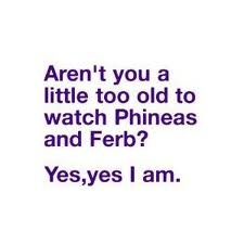 I would go with no, no I'm not ;) I still love phineas and ferb and watch it with my nephew all the time