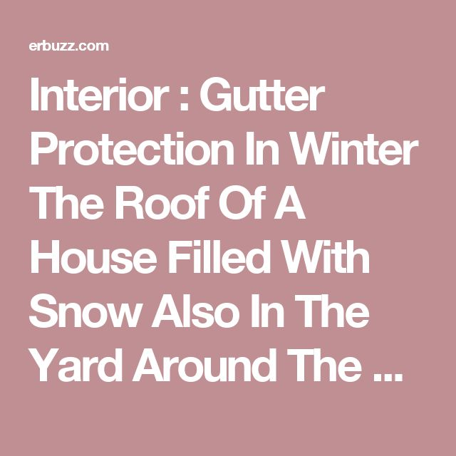 Interior : Gutter Protection In Winter The Roof Of A House Filled With Snow Also In The Yard Around The House And Gutter With A Tiny Little Hole Different Types Of Gutter Protection Systems Ice Dam. Products. Bros Reviews.