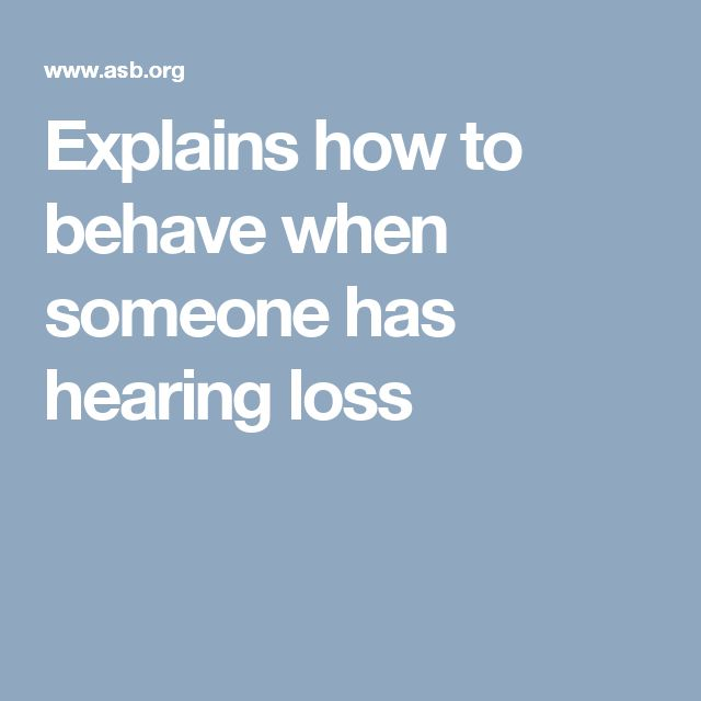 Explains how to behave when someone has hearing loss