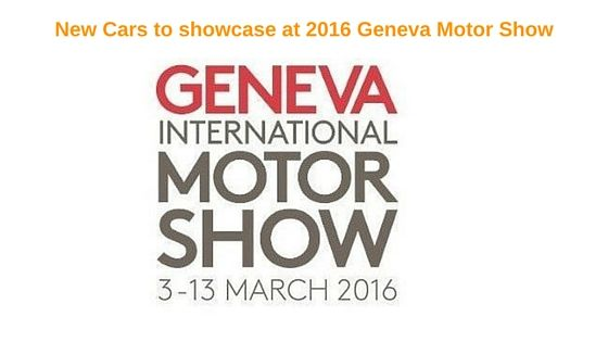 New Cars to showcase at 2016 Geneva Motor Show  Motor shows are the best platforms for the automakers to exhibit their upcoming cars, new concepts and latest technology-based prototypes of engines and drive systems.
