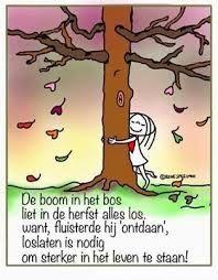 De boom in het bos liet in de herfst alles los, want, fluisterde hij ontdaan', losloaten is nodig om sterker in het leven te staan.    http://c2.plzcdn.com/ZillaIMG/b53e696d7cb84edf014db7ee139a1486.jpg