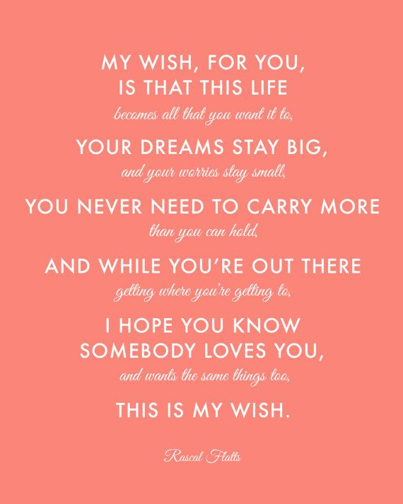 My Wish for you is that this life becomes all that you want it to, your dreams stay big, your worries stay small, you never need to carry more than you can hold. And while you're out there getting where you're getting to, I hope you know somebody loves you and wants the same things too. This is my wish - My Wish - Rascal Flatts