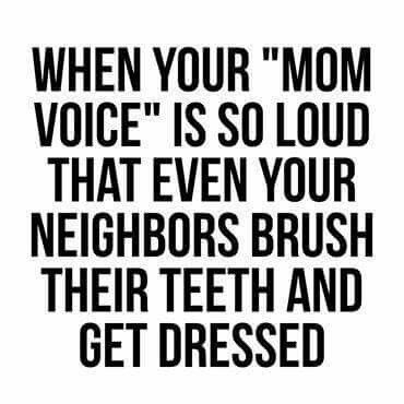 "When your ""Mom Voice"" is so loud that even your neighbors brush their teeth & get dressed."