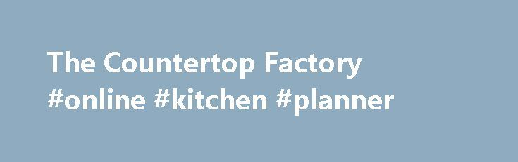 The Countertop Factory #online #kitchen #planner http://kitchen.nef2.com/the-countertop-factory-online-kitchen-planner/  #granite kitchen countertops # Welcome to The Countertop Factory Improving the look and feel of your home or office can easily be done with the services offered by The Countertop Factory. We are well-known for our variety of quality countertops, including the very popular granite countertops NC. The Countertop Factory is also known for being one of the largest fabricators…