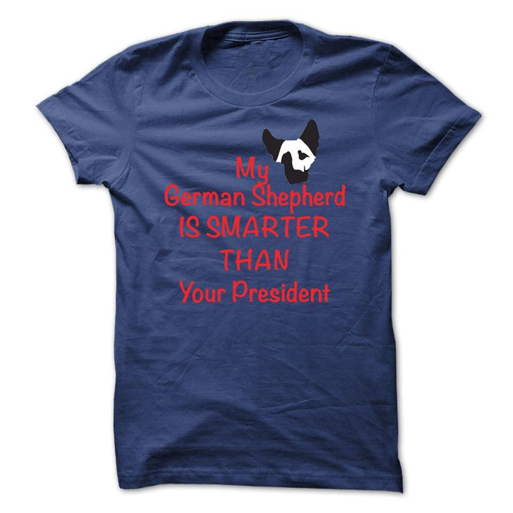 "MY GERMAN SHEPHERD IS SMARTER THAN YOUR PRESIDENT!.  Do you Love My German Shepherd? If yes then this exclusive Tee "" My German Shepherd Is Smarter Than Your President!"" is for you. Normal price $24 and ONLY $19 TODAY. Grap yours before we sell out!"