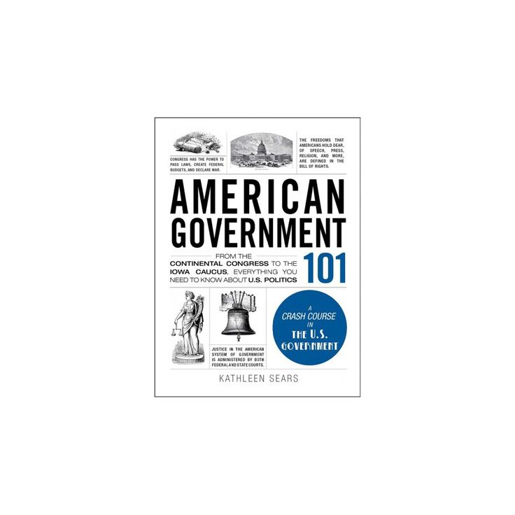 American Government 101 : From the Continental Congress to the Iowa Caucus, Everything You Need to Know