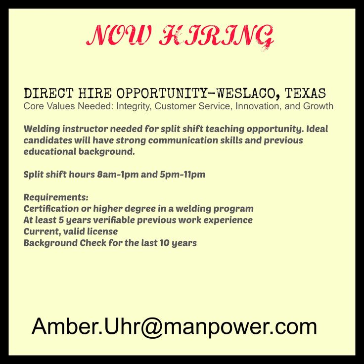 DIRECT HIRE OPPORTUNITY-WESLACO, TEXAS  Welding instructor needed for split shift teaching opportunity. Ideal candidates will have strong communication skills and previous educational background.  Split shift hours 8am-1pm and 5pm-11pm  Requirements: Certification or higher degree in a welding program At least 5 years verifiable previous work experience Current, valid license Background Check for the last 10 years Amber.Uhr@manpower.com