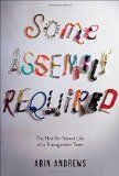 Some Assembly Required: The Not-So-Secret Life of a Transgender Teen / Arin Andrews ; with Joshua Lyon. Seventeen-year-old Arin Andrews shares all the hilarious, painful, and poignant details of undergoing gender reassignment as a high school student in this winning teen memoir.