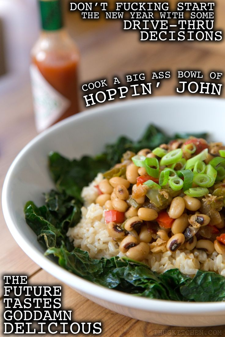 Hoppin' John is not only a staple recipe for good fortune every New Year but it's also a pretty solid fucking meal. Let's put the superstitious shit aside for just a goddamn minute and appreciate the nutritional value of this savory son of a bitch. There's enough protein and fiber in here to help you start the year off right. EAT BETTER. FEEL BETTER. FUCK LUCK.   HOPPIN' JOHN  1 ½ cups dried black-eyed peas  2 teaspoons olive oil 1 yellow onion 2 bell peppers (I used red and green but use…