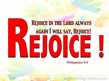 Philippians 4:4 (KJV) ~ Rejoice in the Lord always: and again I say, Rejoice.
