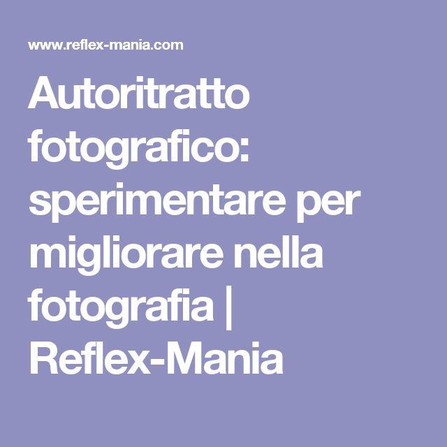 Autoritratto fotografico: sperimentare per migliorare nella fotografia | Reflex-Mania