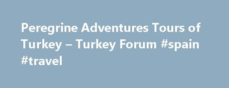 Peregrine Adventures Tours of Turkey – Turkey Forum #spain #travel http://travel.remmont.com/peregrine-adventures-tours-of-turkey-turkey-forum-spain-travel/  #peregrine travel # Peregrine Adventures Tours of Turkey I have just completed this tour and found Turkey a great place to visit. the standard of accommodation is generally good and the tour bus very comfortable with a safe driver. However the tour itself is subcontracted to a local tour company called Dijon and I found […]The post…