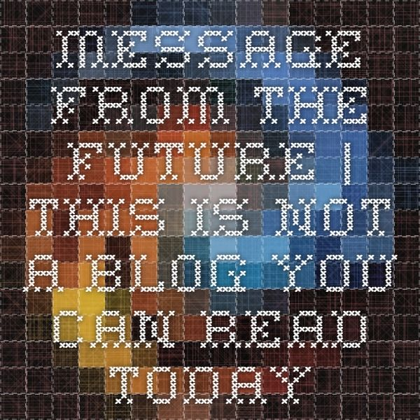 Message from the future | This is not a blog you can read today