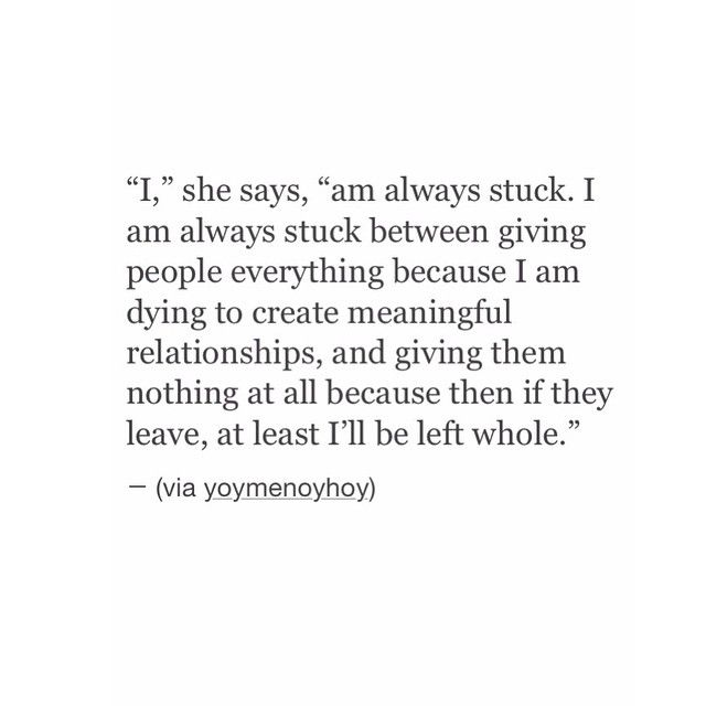 """I"", she says, ""am always stuck. I am always stuck between giving people everything because I am dying to create meaningful relationships, and giving them nothing at all because then if they leave, at least I'll be left whole."""
