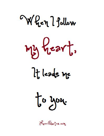 When I follow my heart, It leads me to you.  - Love Quotes - https://www.lovequotes.com/i-follow-my-heart/