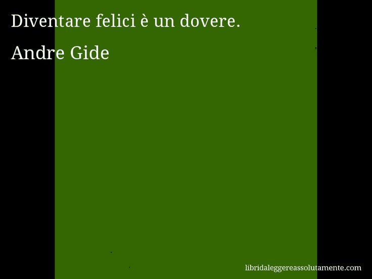 Aforisma di Andre Gide , Diventare felici è un dovere.