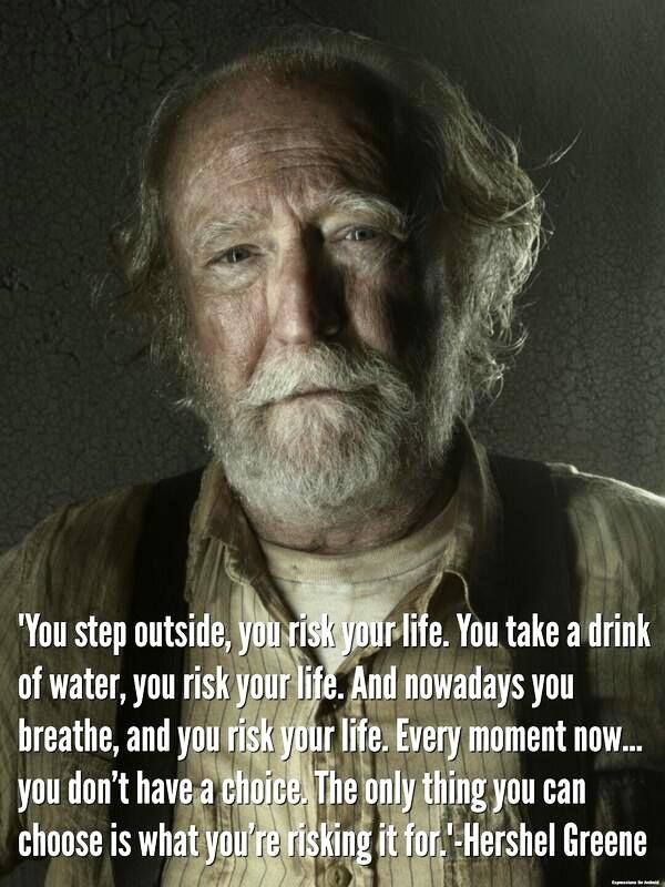 'You step outside, you risk your life. You take a drink of water, you risk your life. And nowadays you breathe, and you risk your life. Every moment now...you don't have a choice. The only thing you can choose is what you're risking it for.'  – Hershel Greene