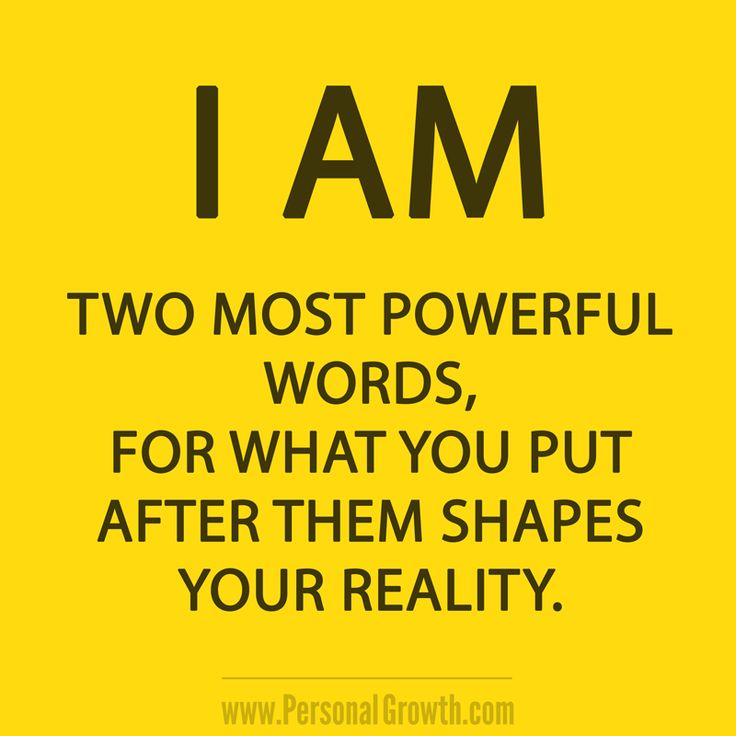 I AM. Two most powerful words, for what you put after them shapes your reality.  https://www.personalgrowth.com/quotes/