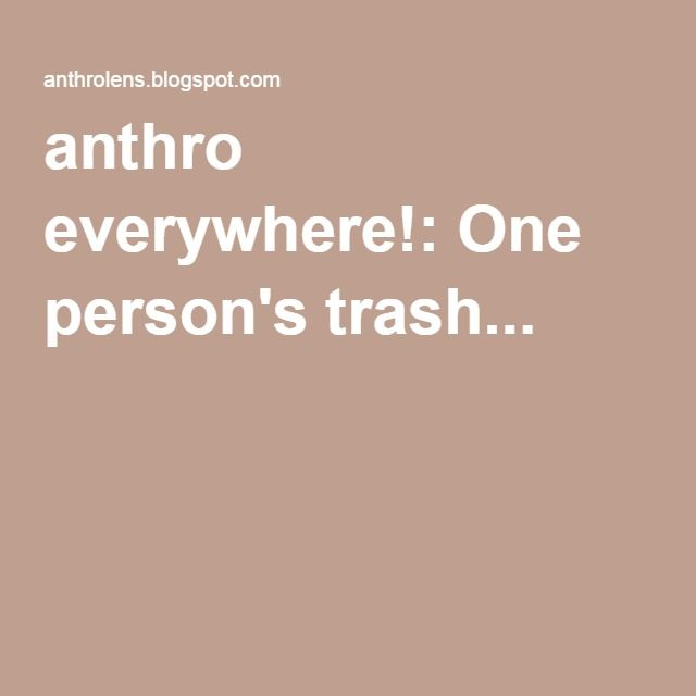 anthro everywhere!: One person's trash...