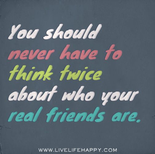 You should never have to think twice about who your real friends are. |