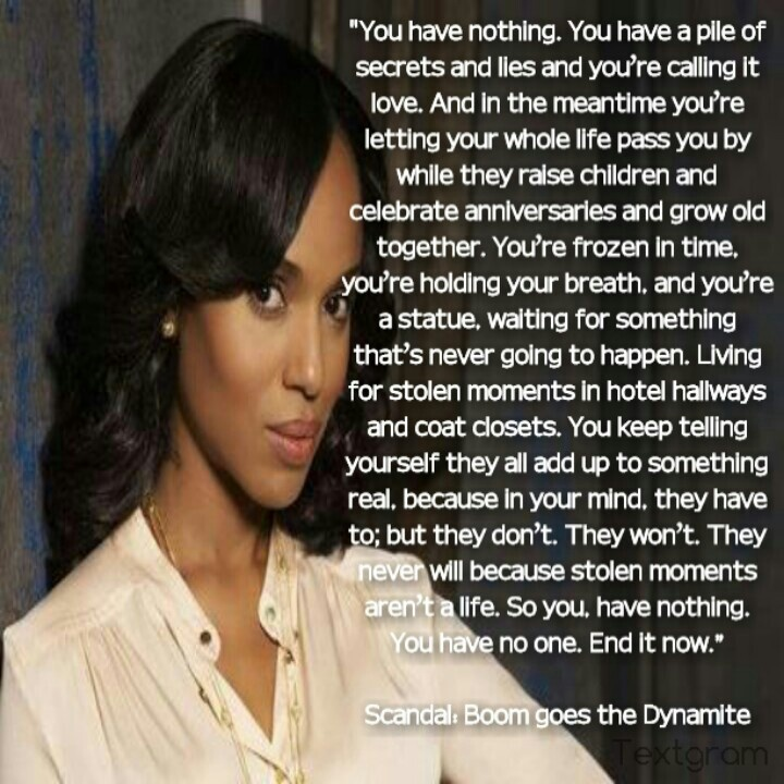 """Quote from Scandal: Boom goes the Dynamite...so goes what the affair really meant.. It ends and what the unfaithful one """"really"""" had in one word is NOTHING!"""