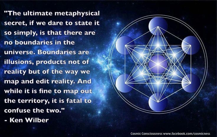 "Ken Wilber: ""The ultimate metaphysical secret, if we dare to state it so simply, is that there are no boundaries in the Universe. Boundaries are illusions, products not of reality but of the way we map and edit reality. And while it is fine to map out the territory, it is fatal to confuse the two."""
