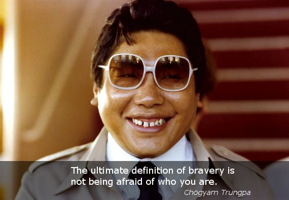 """Bravery ~ Chögyam Trungpa http://justdharma.com/s/mtl38  The ultimate definition of bravery is not being afraid of who you are.  – Chögyam Trungpa  from the book """"Smile at Fear: Awakening the True Heart of Bravery"""" ISBN: 978-1590308851  -  https://www.amazon.com/gp/product/1590308859/ref=as_li_tf_tl?ie=UTF8&camp=1789&creative=9325&creativeASIN=1590308859&linkCode=as2&tag=jusdhaquo-20"""