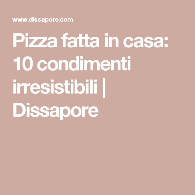 Pizza fatta in casa: 10 condimenti irresistibili | Dissapore