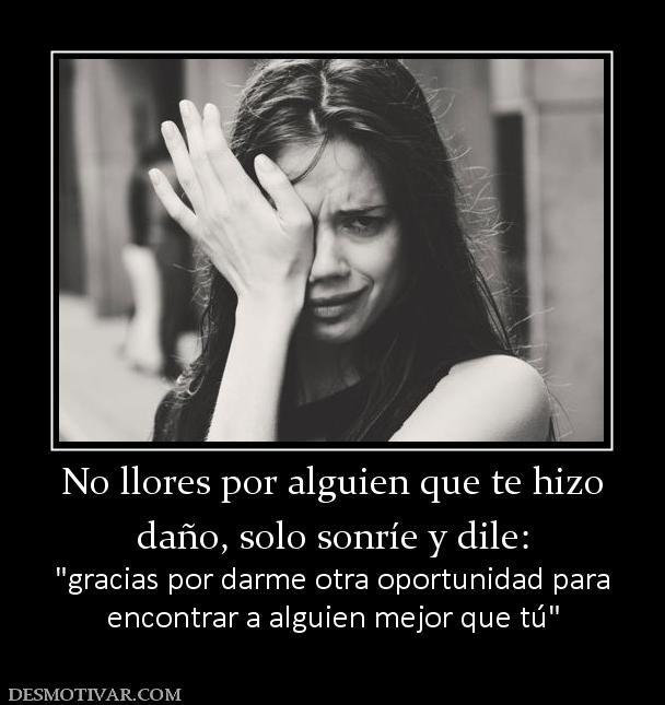 No llores por alguien que te hizo daño, solo sonríe y dile:   encontrar a alguien mejor que tú