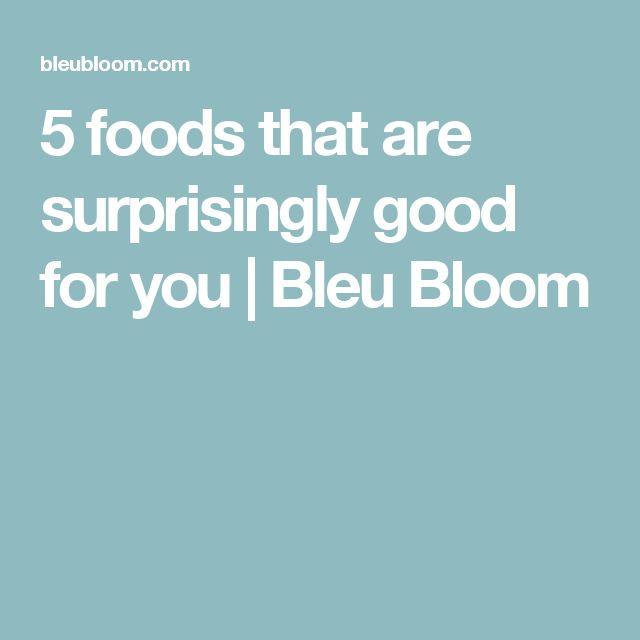 5 foods that are surprisingly good for you | Bleu Bloom
