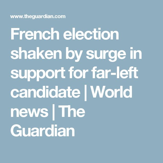 French election shaken by surge in support for far-left candidate | World news | The Guardian