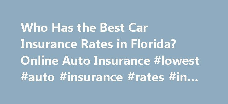 Who Has the Best Car Insurance Rates in Florida? Online Auto Insurance #lowest #auto #insurance #rates #in #florida http://washington.remmont.com/who-has-the-best-car-insurance-rates-in-florida-online-auto-insurance-lowest-auto-insurance-rates-in-florida/  Who Has the Best Car Insurance Rates in Florida? The state of Florida enforces a No-Fault Law which requires motorists to carry Personal Injury Protection (PIP) and Property Damage Liability (PDL) in order to maintain a vehicles license…