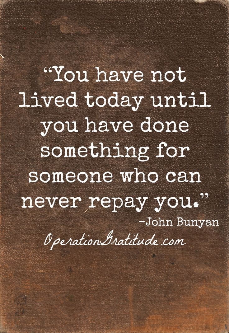 """You have not lived today until you have done something for someone who can never repay you."" ~ John Bunyan"