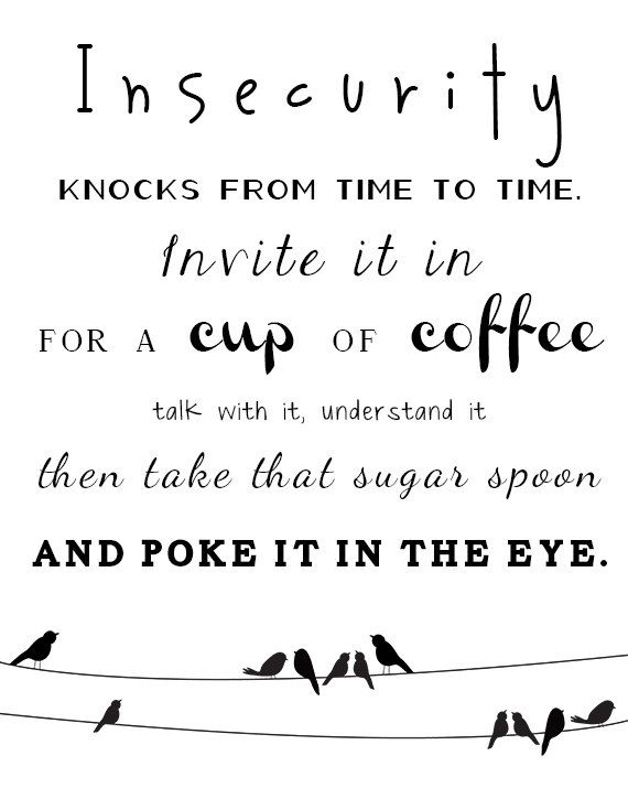 Insecurity knocks from time to time. Invite it in for a cup of coffee. Talk with it. Understand it.  Then take that sugar spoon and poke it in the eye.