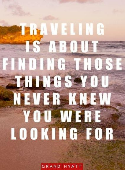 Traveling is about finding those things you never knew you were looking for.   Grand Hyatt Travel Quote