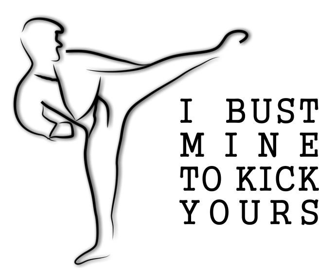 Martial Arts- I Bust Mine to Kick Yours- Karate Shirt ...