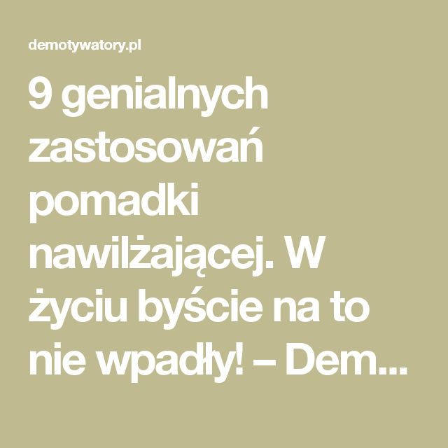 9 genialnych zastosowań pomadki nawilżającej. W życiu byście na to nie wpadły! – Demotywatory.pl