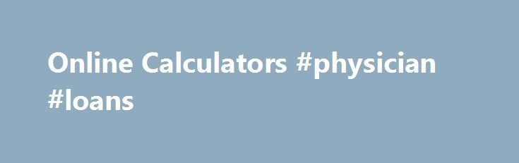 Online Calculators #physician #loans http://south-africa.remmont.com/online-calculators-physician-loans/  #online loan calculator # Turns any decimal into an equivalent or approximate fraction. Roman Numeral Calculator – Just like Caesar used to have! Fun to use. Student Loan Calculators – How much will your student loan payments be? Put in any two polynomials and this calculator will multiply them together and show the steps to get the answer. Integral Calculator – (High School/College)…