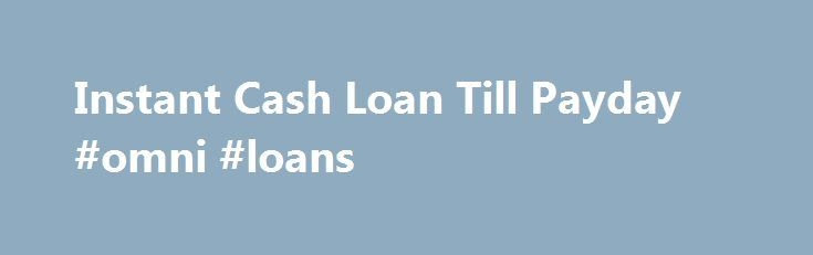 Instant Cash Loan Till Payday #omni #loans http://loans.remmont.com/instant-cash-loan-till-payday-omni-loans/  #instant payday loans # Subtle business people lowering income individuals always obtain their anticipations throughout these financial supports. Although, people frightened of endangering priceless Instant cash loan till payday possessions as stability are encouraged to draw an economic number of 1,000 to 25,000. This approach of the financial products is great for the two…