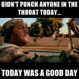 didn't punch anyone in the throat today... today was a good day