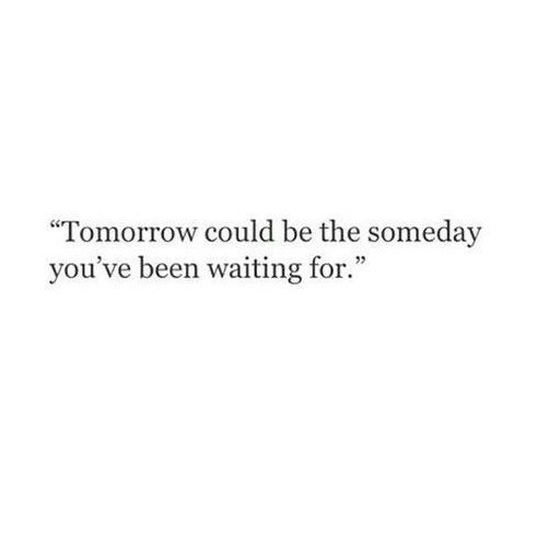 Tomorrow could be the someday you've been waiting for
