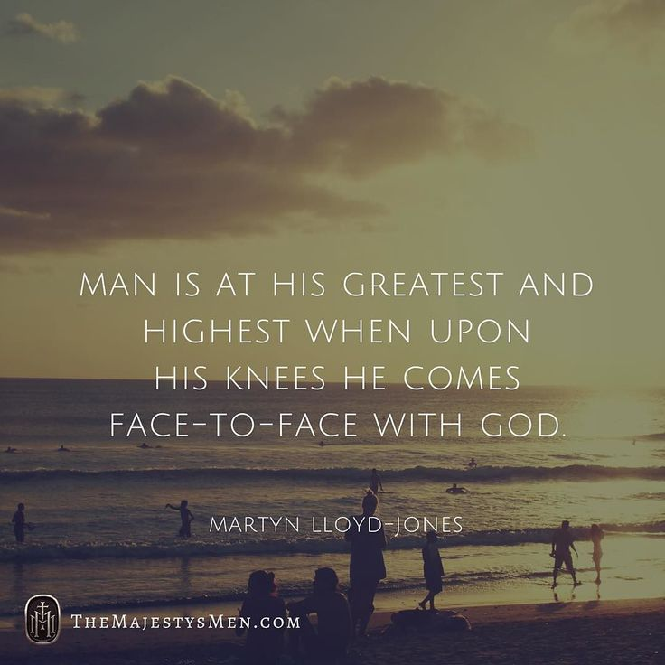 Man is at his greatest and highest when upon his knees he comes face-to-face…