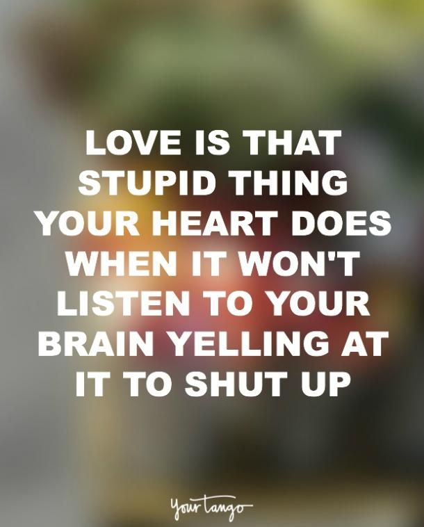 Love is that stupid thing your heart does when it won't listen to your brain yelling at it to shut up.