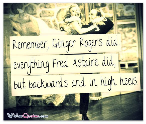 Remember, Ginger Rogers did everything Fred Astaire did, but backwards and in high heels.