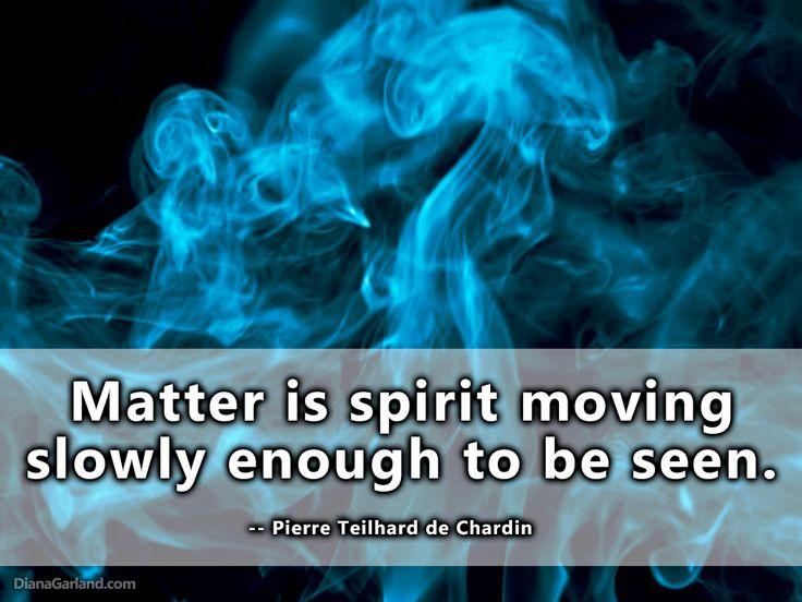 """Matter is spirit moving slowly..."" ― Pierre Teilhard de Chardin #Quote #ImageQuote #spirit"
