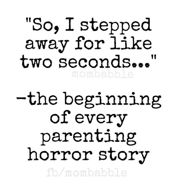 "The beginning of every parenting horror story, ""So, I stepped away for like two seconds..."""