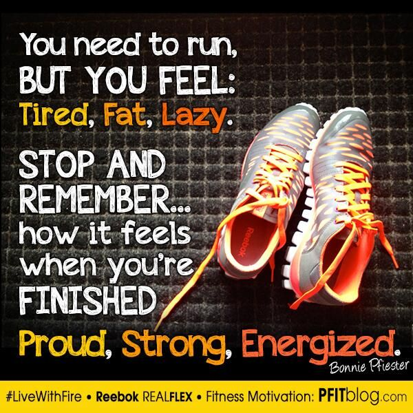 Remember how you feel afterwards. Not what you feel before and during. Remember when it's all done and over. You feel proud, strong -- energized.