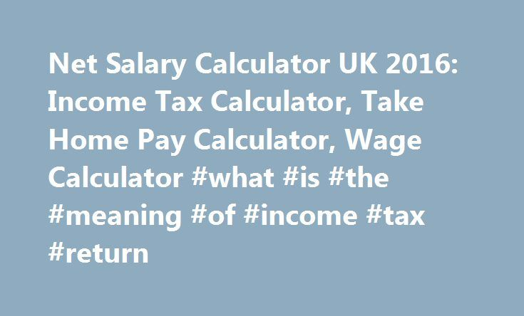 Net Salary Calculator UK 2016: Income Tax Calculator, Take Home Pay Calculator, Wage Calculator #what #is #the #meaning #of #income #tax #return http://incom.remmont.com/net-salary-calculator-uk-2016-income-tax-calculator-take-home-pay-calculator-wage-calculator-what-is-the-meaning-of-income-tax-return/  #calculation of income tax on salary # Income tax calculator: Net salary calculator based on the latest income tax rates of HMRC, the UK Tax Authority. We simple take the gross salary and…