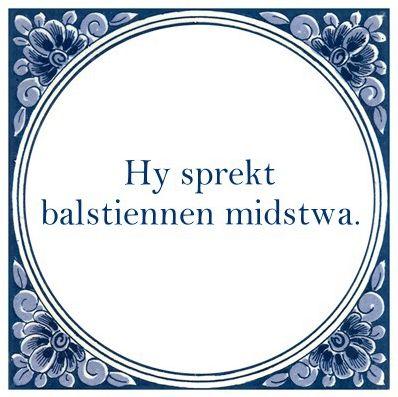 Friese uitdrukking 'Hy sprekt balstiennen midstwa.' - Hy is in opskepper! (hij is een opschepper)